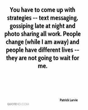 Patrick Larvie  - You have to come up with strategies -- text messaging, gossiping late at night and photo sharing all work. People change (while I am away) and people have different lives -- they are not going to wait for me.