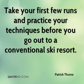 Patrick Thorne  - Take your first few runs and practice your techniques before you go out to a conventional ski resort.