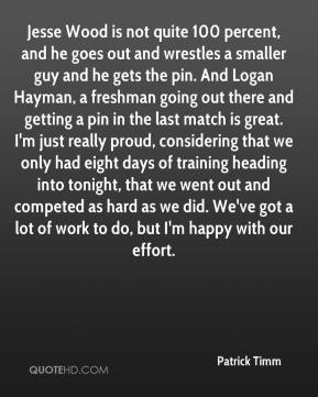 Patrick Timm  - Jesse Wood is not quite 100 percent, and he goes out and wrestles a smaller guy and he gets the pin. And Logan Hayman, a freshman going out there and getting a pin in the last match is great. I'm just really proud, considering that we only had eight days of training heading into tonight, that we went out and competed as hard as we did. We've got a lot of work to do, but I'm happy with our effort.