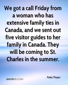 Patty Thayer  - We got a call Friday from a woman who has extensive family ties in Canada, and we sent out five visitor guides to her family in Canada. They will be coming to St. Charles in the summer.