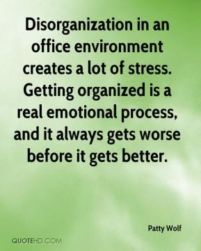 Patty Wolf  - Disorganization in an office environment creates a lot of stress. Getting organized is a real emotional process, and it always gets worse before it gets better.