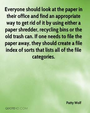 Patty Wolf  - Everyone should look at the paper in their office and find an appropriate way to get rid of it by using either a paper shredder, recycling bins or the old trash can. If one needs to file the paper away, they should create a file index of sorts that lists all of the file categories.