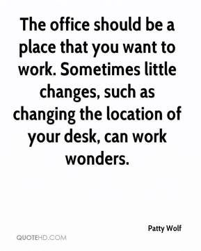 Patty Wolf  - The office should be a place that you want to work. Sometimes little changes, such as changing the location of your desk, can work wonders.