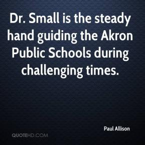 Paul Allison  - Dr. Small is the steady hand guiding the Akron Public Schools during challenging times.