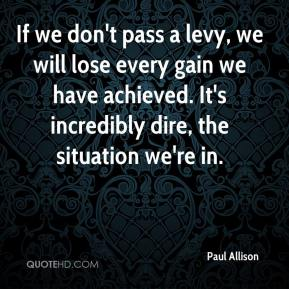 Paul Allison  - If we don't pass a levy, we will lose every gain we have achieved. It's incredibly dire, the situation we're in.