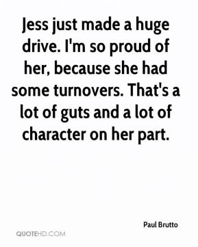 Paul Brutto  - Jess just made a huge drive. I'm so proud of her, because she had some turnovers. That's a lot of guts and a lot of character on her part.