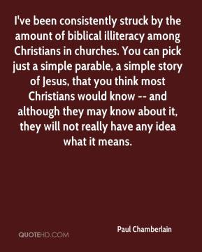 Paul Chamberlain  - I've been consistently struck by the amount of biblical illiteracy among Christians in churches. You can pick just a simple parable, a simple story of Jesus, that you think most Christians would know -- and although they may know about it, they will not really have any idea what it means.