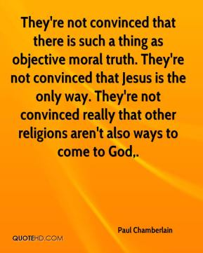 Paul Chamberlain  - They're not convinced that there is such a thing as objective moral truth. They're not convinced that Jesus is the only way. They're not convinced really that other religions aren't also ways to come to God.
