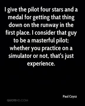 Paul Czysz  - I give the pilot four stars and a medal for getting that thing down on the runway in the first place. I consider that guy to be a masterful pilot; whether you practice on a simulator or not, that's just experience.