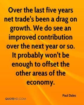 Paul Dales  - Over the last five years net trade's been a drag on growth. We do see an improved contribution over the next year or so. It probably won't be enough to offset the other areas of the economy.