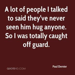 Paul Dernier  - A lot of people I talked to said they've never seen him hug anyone. So I was totally caught off guard.