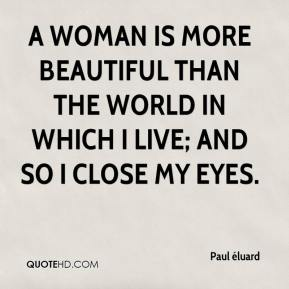 Paul éluard  - A woman is more beautiful than the world in which i live; and so i close my eyes.
