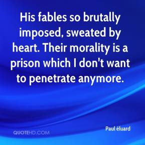Paul éluard  - His fables so brutally imposed, sweated by heart. Their morality is a prison which I don't want to penetrate anymore.