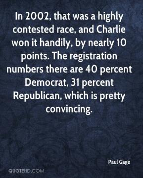 Paul Gage  - In 2002, that was a highly contested race, and Charlie won it handily, by nearly 10 points. The registration numbers there are 40 percent Democrat, 31 percent Republican, which is pretty convincing.
