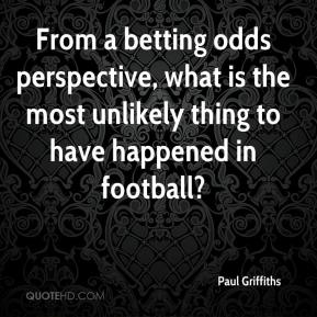Paul Griffiths  - From a betting odds perspective, what is the most unlikely thing to have happened in football?