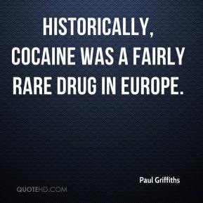 Paul Griffiths  - Historically, cocaine was a fairly rare drug in Europe.