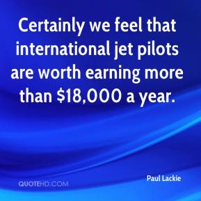 Paul Lackie  - Certainly we feel that international jet pilots are worth earning more than $18,000 a year.