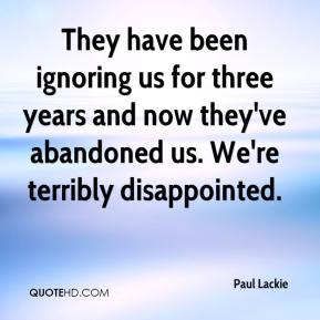 Paul Lackie  - They have been ignoring us for three years and now they've abandoned us. We're terribly disappointed.