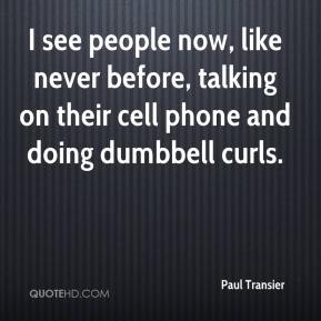 Paul Transier  - I see people now, like never before, talking on their cell phone and doing dumbbell curls.