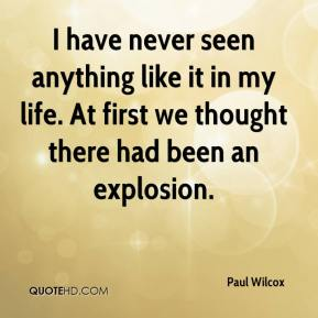 Paul Wilcox  - I have never seen anything like it in my life. At first we thought there had been an explosion.