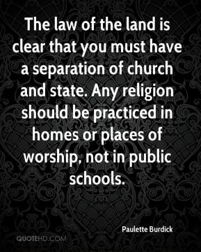 Paulette Burdick  - The law of the land is clear that you must have a separation of church and state. Any religion should be practiced in homes or places of worship, not in public schools.