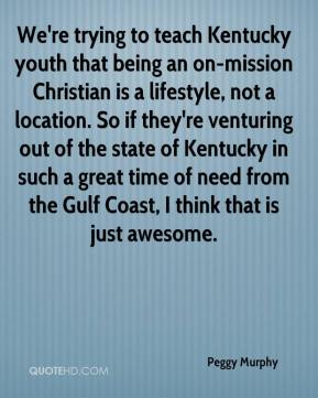 Peggy Murphy  - We're trying to teach Kentucky youth that being an on-mission Christian is a lifestyle, not a location. So if they're venturing out of the state of Kentucky in such a great time of need from the Gulf Coast, I think that is just awesome.