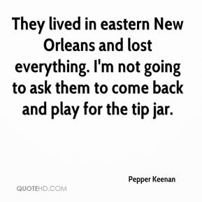 Pepper Keenan  - They lived in eastern New Orleans and lost everything. I'm not going to ask them to come back and play for the tip jar.