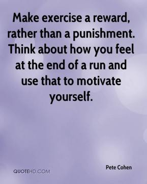 Pete Cohen  - Make exercise a reward, rather than a punishment. Think about how you feel at the end of a run and use that to motivate yourself.