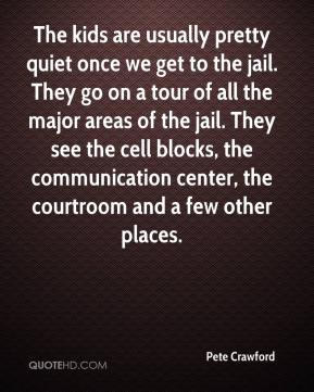 Pete Crawford  - The kids are usually pretty quiet once we get to the jail. They go on a tour of all the major areas of the jail. They see the cell blocks, the communication center, the courtroom and a few other places.