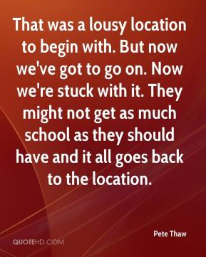 Pete Thaw  - That was a lousy location to begin with. But now we've got to go on. Now we're stuck with it. They might not get as much school as they should have and it all goes back to the location.