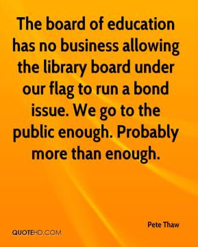 Pete Thaw  - The board of education has no business allowing the library board under our flag to run a bond issue. We go to the public enough. Probably more than enough.