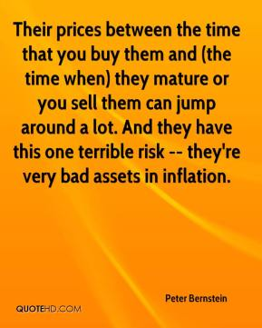 Peter Bernstein  - Their prices between the time that you buy them and (the time when) they mature or you sell them can jump around a lot. And they have this one terrible risk -- they're very bad assets in inflation.