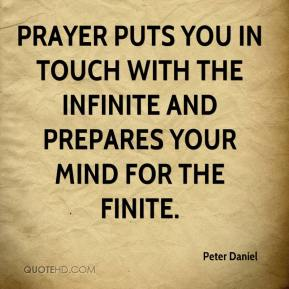 Peter Daniel  - Prayer puts you in touch with the infinite and prepares your mind for the finite.