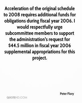 Peter Flory  - Acceleration of the original schedule to 2008 requires additional funds for obligations during fiscal year 2006. I would respectfully urge subcommittee members to support the administration's request for $44.5 million in fiscal year 2006 supplemental appropriations for this project.