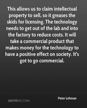 Peter Lehman  - This allows us to claim intellectual property to sell, so it greases the skids for licensing. The technology needs to get out of the lab and into the factory to reduce costs. It will take a commercial product that makes money for the technology to have a positive effect on society. It's got to go commercial.