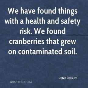 Peter Pessutti  - We have found things with a health and safety risk. We found cranberries that grew on contaminated soil.