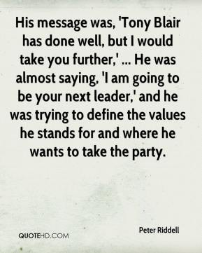 Peter Riddell  - His message was, 'Tony Blair has done well, but I would take you further,' ... He was almost saying, 'I am going to be your next leader,' and he was trying to define the values he stands for and where he wants to take the party.