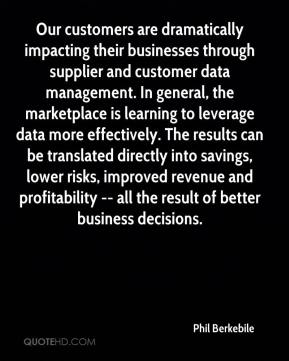 Phil Berkebile  - Our customers are dramatically impacting their businesses through supplier and customer data management. In general, the marketplace is learning to leverage data more effectively. The results can be translated directly into savings, lower risks, improved revenue and profitability -- all the result of better business decisions.