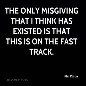 Phil Dixon  - The only misgiving that I think has existed is that this is on the fast track.