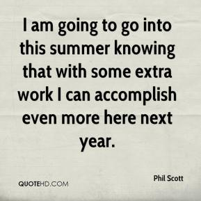 Phil Scott  - I am going to go into this summer knowing that with some extra work I can accomplish even more here next year.