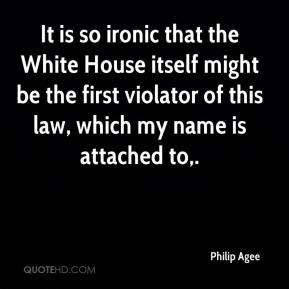 Philip Agee  - It is so ironic that the White House itself might be the first violator of this law, which my name is attached to.