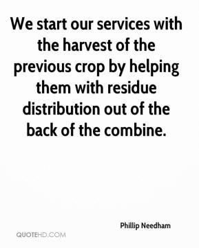 Phillip Needham  - We start our services with the harvest of the previous crop by helping them with residue distribution out of the back of the combine.