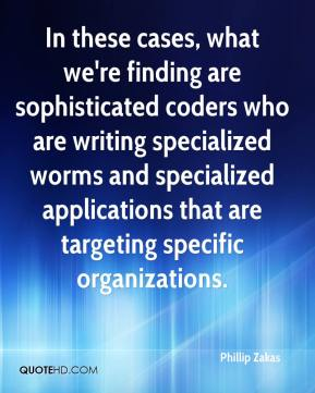 Phillip Zakas  - In these cases, what we're finding are sophisticated coders who are writing specialized worms and specialized applications that are targeting specific organizations.