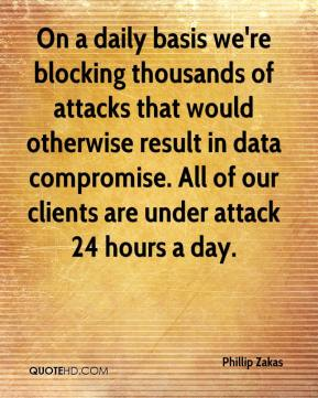 Phillip Zakas  - On a daily basis we're blocking thousands of attacks that would otherwise result in data compromise. All of our clients are under attack 24 hours a day.