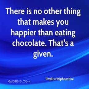 Phyllis Helphenstine  - There is no other thing that makes you happier than eating chocolate. That's a given.