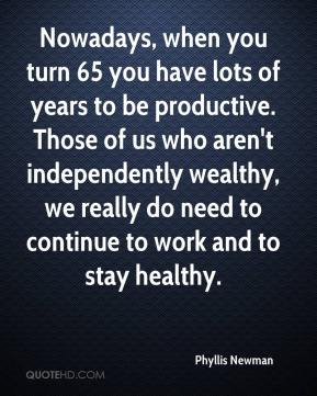 Phyllis Newman  - Nowadays, when you turn 65 you have lots of years to be productive. Those of us who aren't independently wealthy, we really do need to continue to work and to stay healthy.