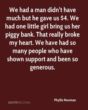 Phyllis Newman  - We had a man didn't have much but he gave us $4. We had one little girl bring us her piggy bank. That really broke my heart. We have had so many people who have shown support and been so generous.