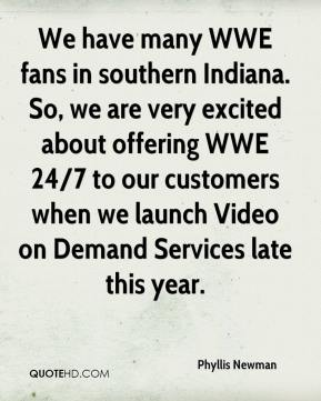 Phyllis Newman  - We have many WWE fans in southern Indiana. So, we are very excited about offering WWE 24/7 to our customers when we launch Video on Demand Services late this year.