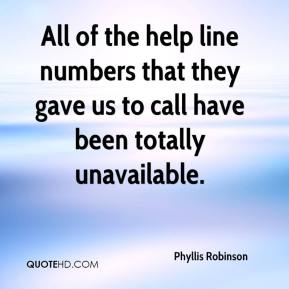 Phyllis Robinson  - All of the help line numbers that they gave us to call have been totally unavailable.