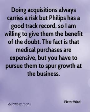 Pieter Wind  - Doing acquisitions always carries a risk but Philips has a good track record, so I am willing to give them the benefit of the doubt. The fact is that medical purchases are expensive, but you have to pursue them to spur growth at the business.